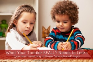 "What Your Toddler REALLY Needs to Learn {HINT: You Don't Need Any of Those ""Educational Toys""}"