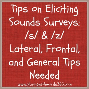 Tips For Eliciting Sounds: Surveys for /s/ & /z/ (Lateral, Frontal & General Tips)